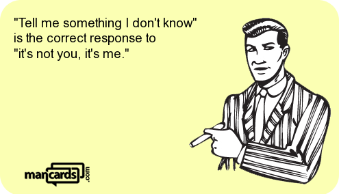25001401046087_Tell-me-something-I-dont-know-is-the-correct-response-to-its-not-you-its-me