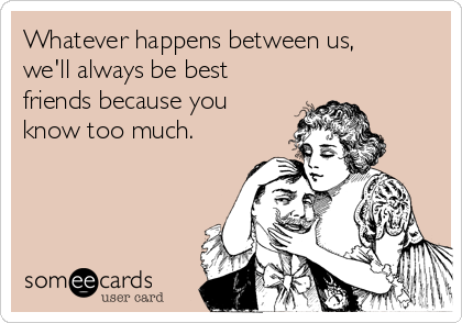 whatever-happens-between-us-well-always-be-best-friends-because-you-know-too-much--3798c