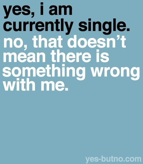 yes i am single no there is nothing wrong with me